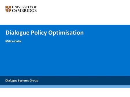 Dialogue Policy Optimisation Milica Gašić Dialogue Systems Group.