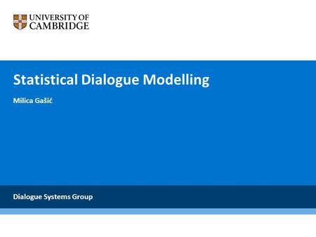 Statistical Dialogue Modelling Milica Gašić Dialogue Systems Group.