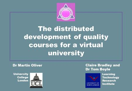 The distributed development of quality courses for a virtual university Claire Bradley and Dr Tom Boyle Dr Martin Oliver University College London Learning.