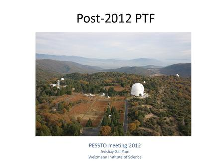 Post-2012 PTF PESSTO meeting 2012 Avishay Gal-Yam Weizmann Institute of Science.