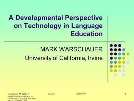 Warschauer, M. (2002). A developmental perspective on technology in language education. TESOL Quarterly, 36(3) ELTAM 29.01.20081 A Developmental Perspective.