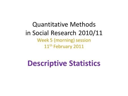 Quantitative Methods in Social Research 2010/11 Week 5 (morning) session 11th February 2011 Descriptive Statistics.