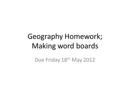Geography Homework; Making word boards Due Friday 18 th May 2012.