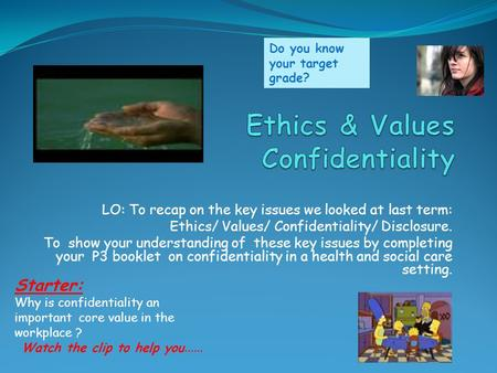 LO: To recap on the key issues we looked at last term: Ethics/ Values/ Confidentiality/ Disclosure. To show your understanding of these key issues by completing.