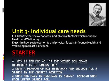Unit 3- Individual care needs LO: Identify the socio economic and physical factors which influence Health and Wellbeing. Describe how socio economic and.