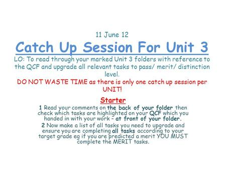 11 June 12 Catch Up Session For Unit 3 LO: To read through your marked Unit 3 folders with reference to the QCF and upgrade all relevant tasks to pass/