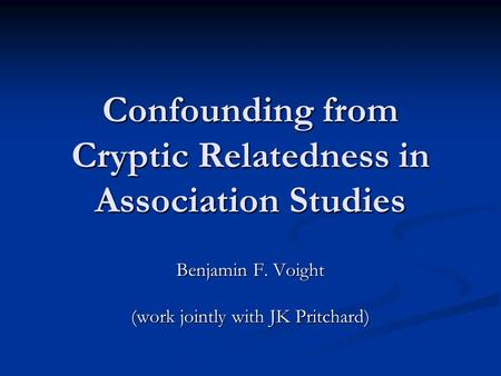 Confounding from Cryptic Relatedness in Association Studies Benjamin F. Voight (work jointly with JK Pritchard)