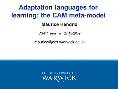 Maurice Hendrix CS411 seminar, 22/10/2009 Adaptation languages for learning: the CAM meta-model.