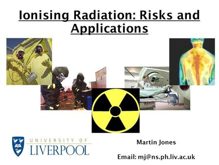 Ionising Radiation: Risks and Applications Martin Jones