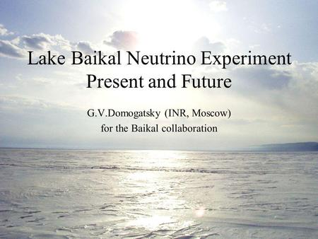 Lake Baikal Neutrino Experiment Present and Future G.V.Domogatsky (INR, Moscow) for the Baikal collaboration.