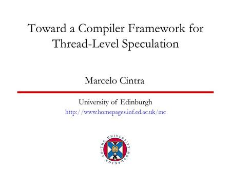 Toward a Compiler Framework for Thread-Level Speculation Marcelo Cintra University of Edinburgh