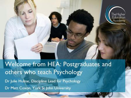 Dr Julie Hulme, Discipline Lead for Psychology Dr Matt Coxon, York St John University Welcome from HEA: Postgraduates and others who teach Psychology.