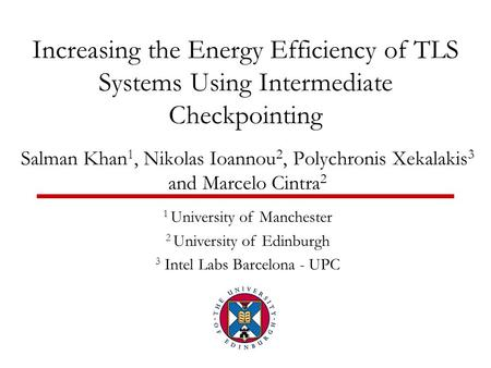 Increasing the Energy Efficiency of TLS Systems Using Intermediate Checkpointing Salman Khan 1, Nikolas Ioannou 2, Polychronis Xekalakis 3 and Marcelo.