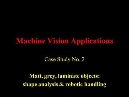 Machine Vision Applications Case Study No. 2 Matt, grey, laminate objects: shape analysis & robotic handling.