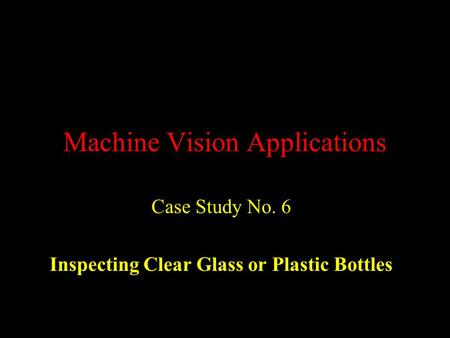 Machine Vision Applications Case Study No. 6 Inspecting Clear Glass or Plastic Bottles.