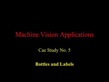 Machine Vision Applications Cae Study No. 5 Bottles and Labels.