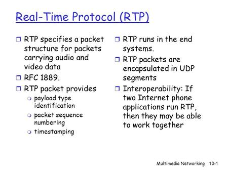 Multimedia Networking10-1 Real-Time Protocol (RTP) r RTP specifies a packet structure for packets carrying audio and video data r RFC 1889. r RTP packet.