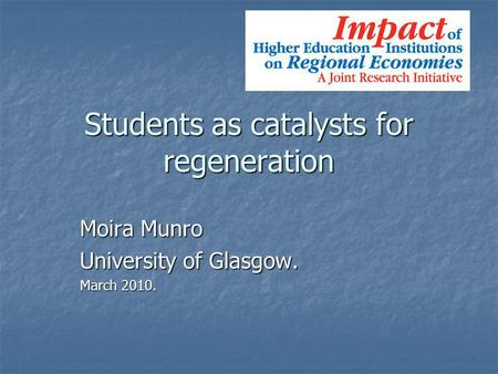 Students as catalysts for regeneration Moira Munro University of Glasgow. March 2010.