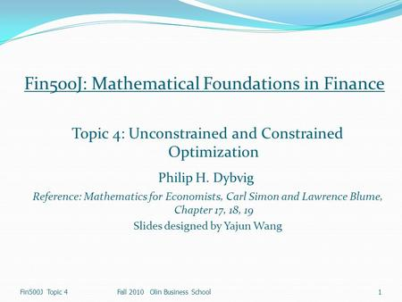 1 Fin500J Topic 4Fall 2010 Olin Business School Fin500J: Mathematical Foundations in Finance Topic 4: Unconstrained and Constrained Optimization Philip.