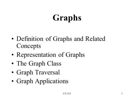 CS 1031 Graphs Definition of Graphs and Related Concepts Representation of Graphs The Graph Class Graph Traversal Graph Applications.