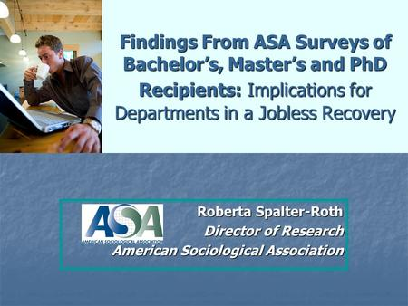 Findings From ASA Surveys of Bachelor's, Master's and PhD Recipients: Implications for Departments in a Jobless Recovery Roberta Spalter-Roth Director.