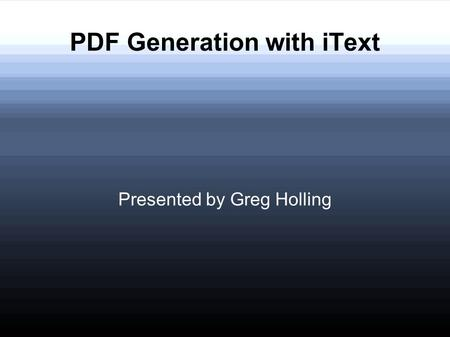 PDF Generation with iText Presented by Greg Holling.