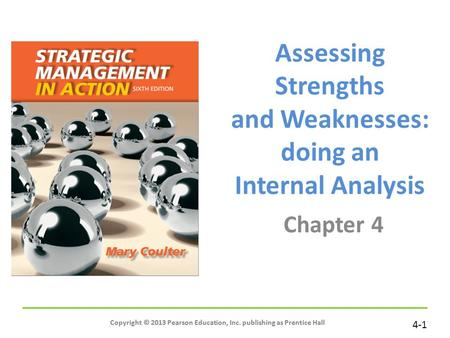 4-1 Copyright © 2013 Pearson Education, Inc. publishing as Prentice Hall Assessing Strengths and Weaknesses: doing an Internal Analysis Chapter 4 Copyright.