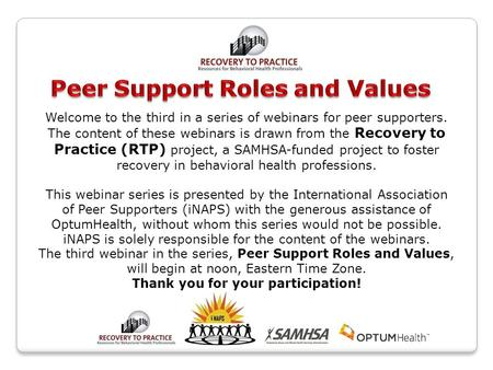 Welcome to the third in a series of webinars for peer supporters. The content of these webinars is drawn from the Recovery to Practice (RTP) project, a.