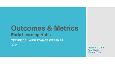 Outcomes & Metrics Early Learning Hubs TECHNICAL ASSISTANCE WEBINAR 2014 PRESENTED BY Pam Curtis Megan Irwin.