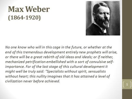 Max Weber (1864-1920) No one know who will in this cage in the future, or whether at the end of this tremendous development entirely new prophets will.