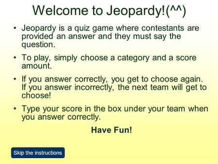Welcome to Jeopardy!(^^) Jeopardy is a quiz game where contestants are provided an answer and they must say the question. To play, simply choose a category.