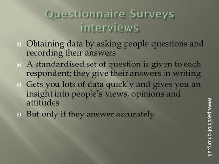  Obtaining data by asking people questions and recording their answers  A standardised set of question is given to each respondent; they give their answers.