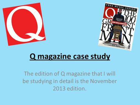 Q magazine case study The edition of Q magazine that I will be studying in detail is the November 2013 edition.