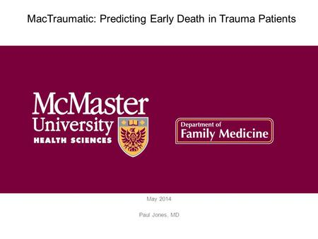 May 2014 Paul Jones, MD MacTraumatic: Predicting Early Death in Trauma Patients.