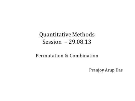 Quantitative Methods Session – 29.08.13 Permutation & Combination Pranjoy Arup Das.