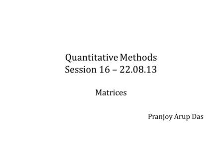 Quantitative Methods Session 16 – 22.08.13 Matrices Pranjoy Arup Das.