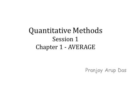 Quantitative Methods Session 1 Chapter 1 - AVERAGE Pranjoy Arup Das.