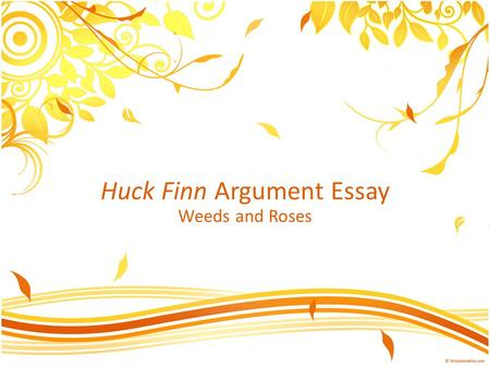 Huck Finn Argument Essay Weeds and Roses. Weed #1—Use of titles When using a title/name for the first time, use the entire name: – The Adventures of Huckleberry.