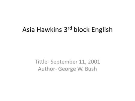 Asia Hawkins 3 rd block English Tittle- September 11, 2001 Author- George W. Bush.
