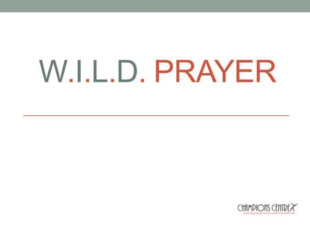 W.I.L.D. PRAYER. WORSHIP INTERCESSION LIFE DECLARATION.