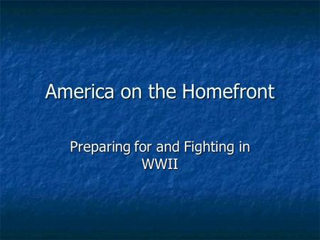 America on the Homefront Preparing for and Fighting in WWII.