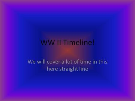 WW II Timeline! We will cover a lot of time in this here straight line.