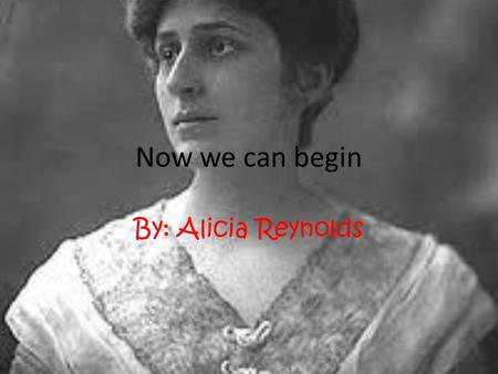 "Now we can begin By: Alicia Reynolds. The historical background The historical background of the speech ""Now we can begin"" deals with the nineteenth amendment."