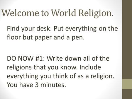 Welcome to World Religion. Find your desk. Put everything on the floor but paper and a pen. DO NOW #1: Write down all of the religions that you know. Include.