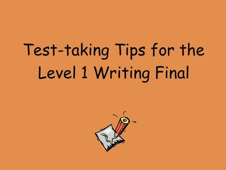 Test-taking Tips for the Level 1 Writing Final. **You will not know the exact topics on the exam until the day of the exam. ** However, you will know.