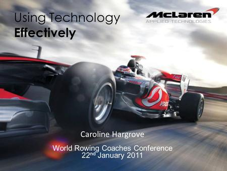 Using Technology Effectively Caroline Hargrove World Rowing Coaches Conference 22 nd January 2011.