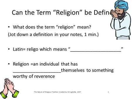 "The Nature of Religious Tradition Created by M.Cuglietta, 20071 Can the Term ""Religion"" be Defined? What does the term ""religion"" mean? (Jot down a definition."