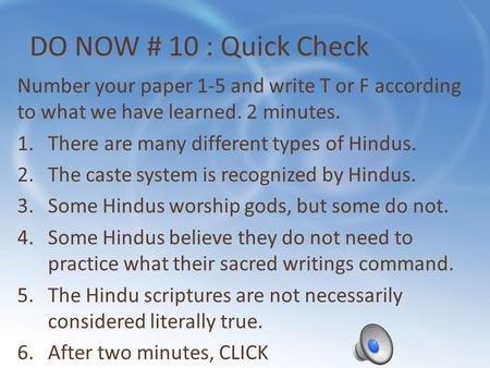 DO NOW # 10 : Quick Check Number your paper 1-5 and write T or F according to what we have learned. 2 minutes. 1.There are many different types of Hindus.