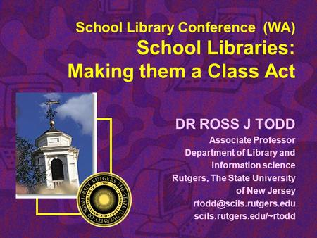School Library Conference (WA) School Libraries: Making them a Class Act DR ROSS J TODD Associate Professor Department of Library and Information science.