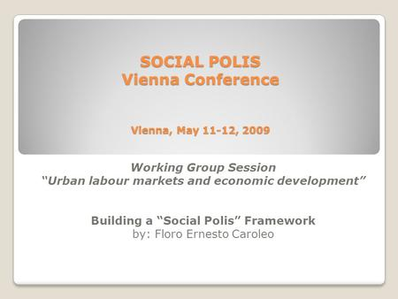 "SOCIAL POLIS Vienna Conference Vienna, May 11-12, 2009 Working Group Session ""Urban labour markets and economic development"" Building a ""Social Polis"""